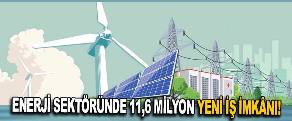 Enerji Sektöründe 11,6 Milyon yeni İş İmkânı !