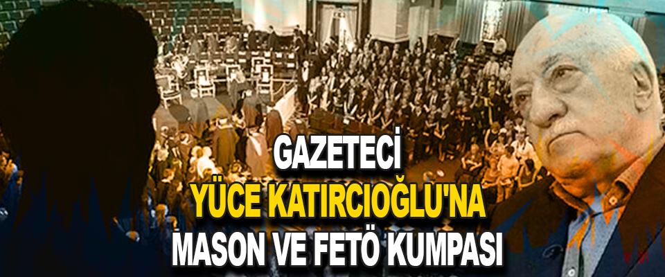 Gazeteci Yüce Katırcıoğlu'na Mason Ve Fetö Kumpası