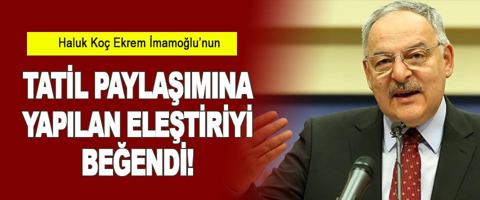 Haluk Koç Ekrem İmamoğlu'nun Tatil Paylaşımına Yapılan Eleştiriyi Beğendi!