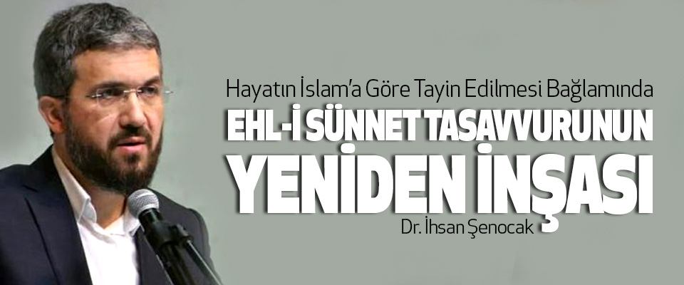 Hayatın İslam'a Göre Tayin Edilmesi Bağlamında Ehl-İ Sünnet Tasavvurunun Yeniden İnşası