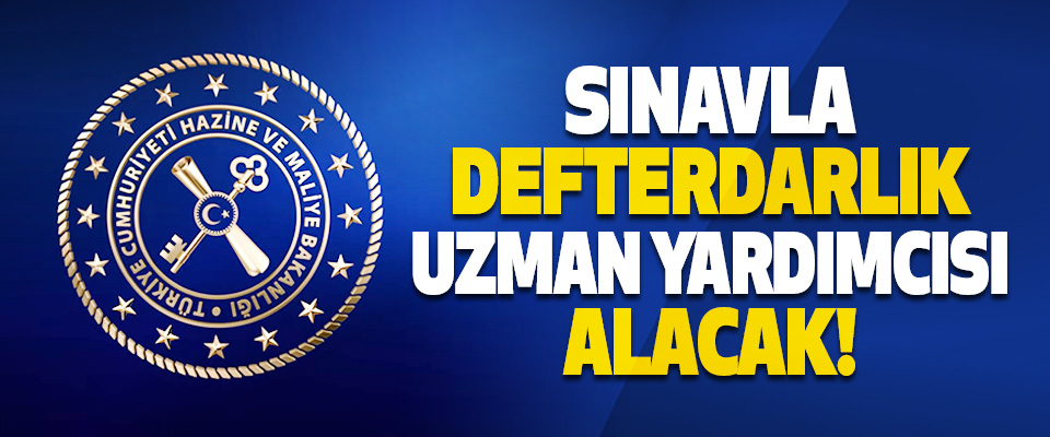 Hazine ve Maliye Bakanlığı Sınavla Defterdarlık Uzman Yardımcısı Alacak!