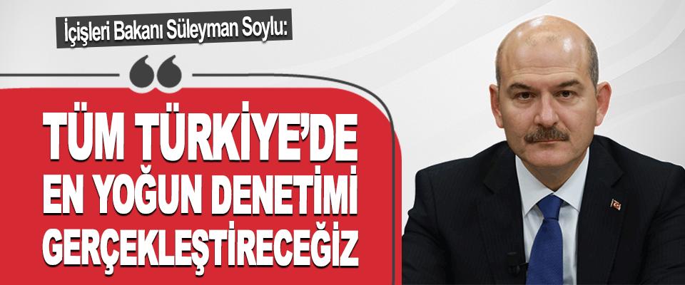 İçişleri Bakanı Süleyman Soylu: Tüm Türkiye'de En Yoğun Denetimi Gerçekleştireceğiz