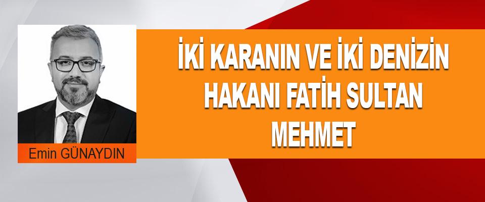 İki Karanın Ve İki Denizin Hakanı Fatih Sultan Mehmet