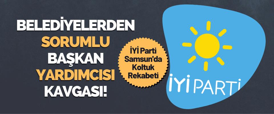 İYİ Parti Samsun Teşkilatında Belediyelerden Sorumlu Başkan Yardımcısı Kavgası!