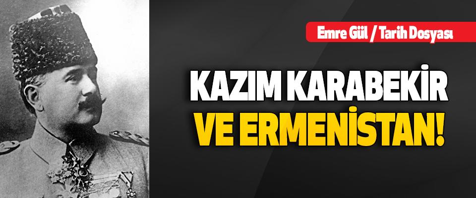 Kazım Karabekir Paşa ve Ermenistan!
