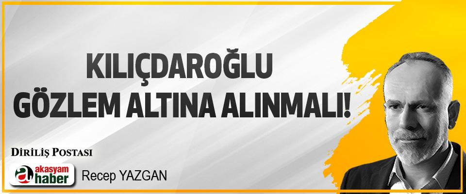 Kılıçdaroğlu Gözlem Altına Alınmalı!
