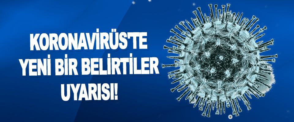 Koronavirüs'te Yeni Bir Belirtiler Uyarısı!