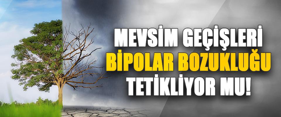Mevsim Geçişleri Bipolar Bozukluğu Tetikliyor Mu!