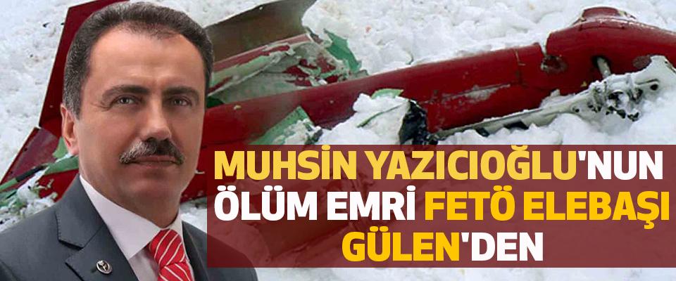 Muhsin Yazıcıoğlu'nun ölüm emri FETÖ elebaşı Gülen'den