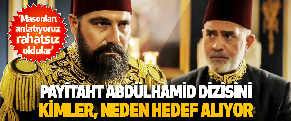 Payitaht Abdülhamid Dizisini Kimler, Neden Hedef Alıyor?