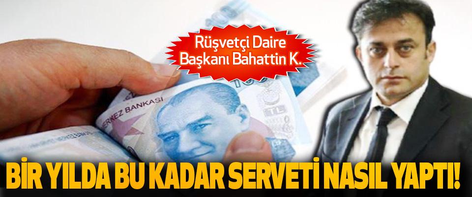 Rüşvetçi Daire Başkanı Bahattin K.  Bir yılda bu kadar serveti nasıl yaptı!