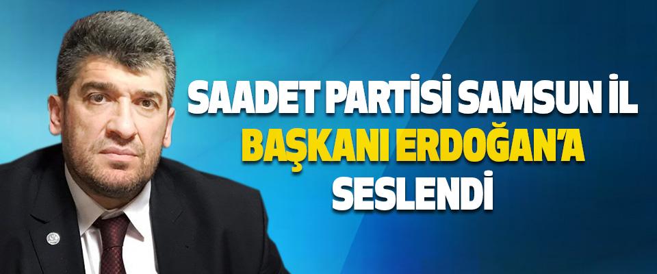 Saadet Partisi Samsun İl Başkanı Erdoğan'a Seslendi