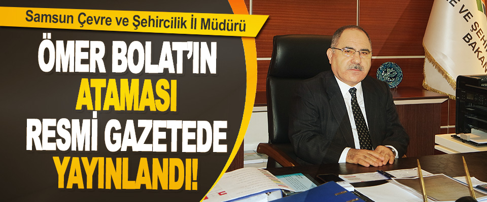 Samsun Çevre ve Şehircilik İl Müdürü Ömer Bolat'ın Ataması Resmi Gazetede Yayınlandı!