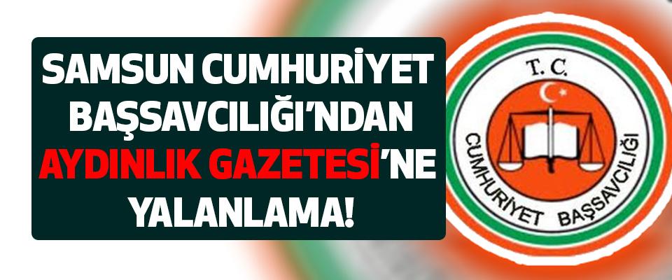 Samsun Cumhuriyet Başsavcılığı'ndan Aydınlık Gazetesine Yalanlama!
