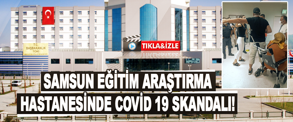 Samsun Eğitim Araştırma Hastanesinde Covid 19 Skandalı!