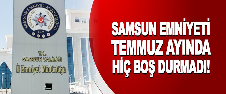 Samsun Emniyet Müdürlüğü Temmuz Ayında Hiç Boş Durmadı!