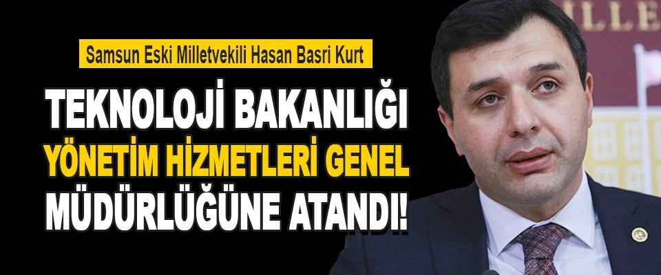 Samsun Eski Milletvekili Hasan Basri Kurt Teknoloji Bakanlığı Yönetim Hizmetleri Genel Müdürlüğüne Atandı!