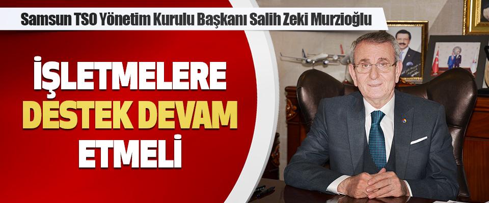 """Samsun TSO Yönetim Kurulu Başkanı Salih Zeki Murzioğlu: """"Destek Devam Etmeli"""""""