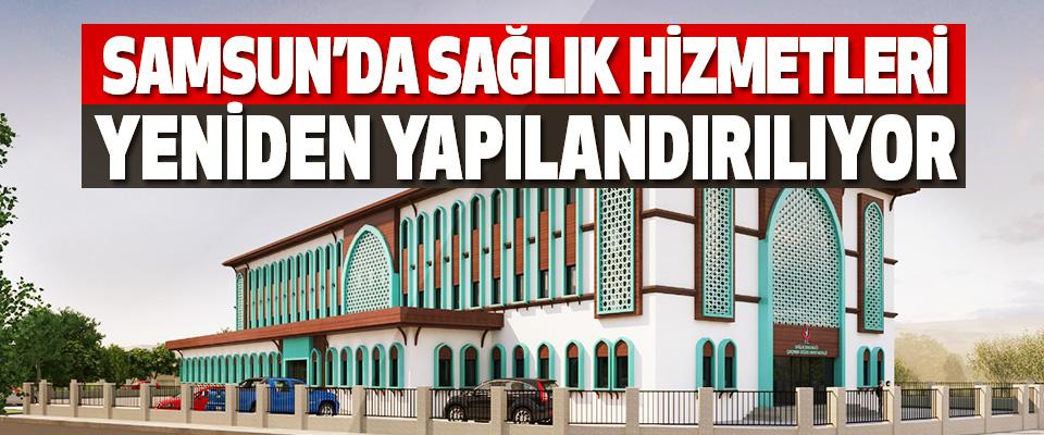 Samsun'da Sağlık Hizmetleri Yeniden Yapılandırılıyor