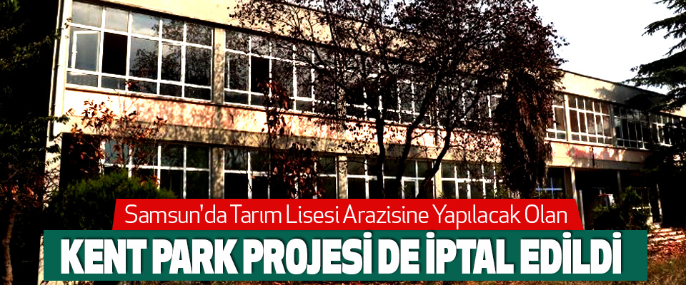 Samsun'da Tarım Lisesi arazisine yapılacak olan  Kent Park Projesi de İptal Edildi