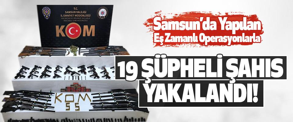 Samsun'da Yapılan Eş Zamanlı Operasyonlarla 19 Şüpheli Şahıs Yakalandı!