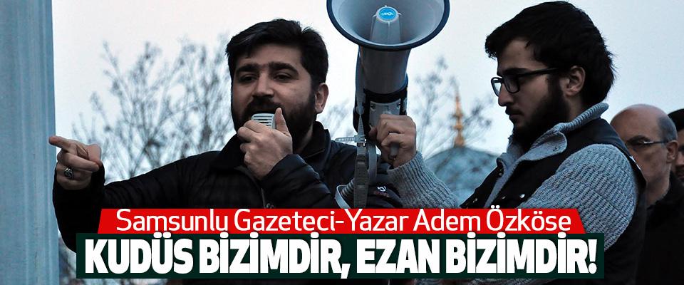 Samsunlu Gazeteci-Yazar Adem Özköse Kudüs Bizimdir, Ezan Bizimdir!