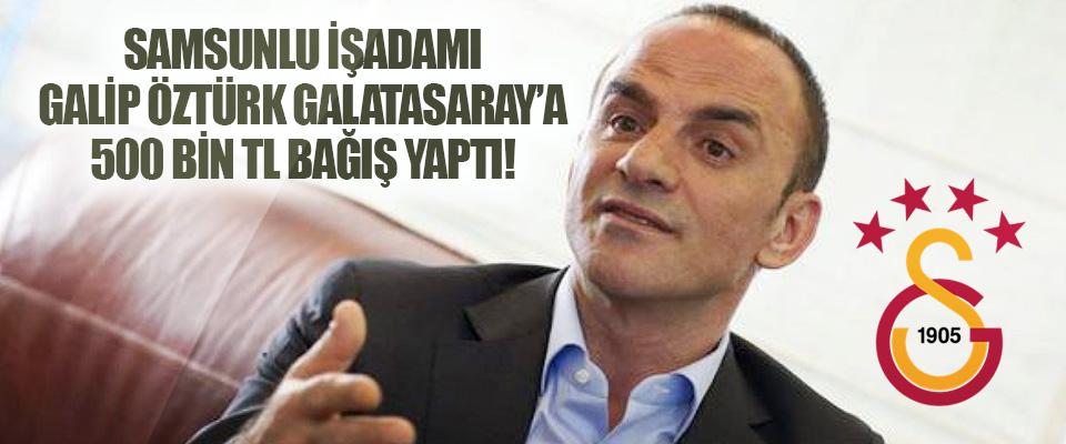 Samsunlu İşadamı Galip Öztürk Galatasaray'a 500 Bin TL Bağış Yaptı!