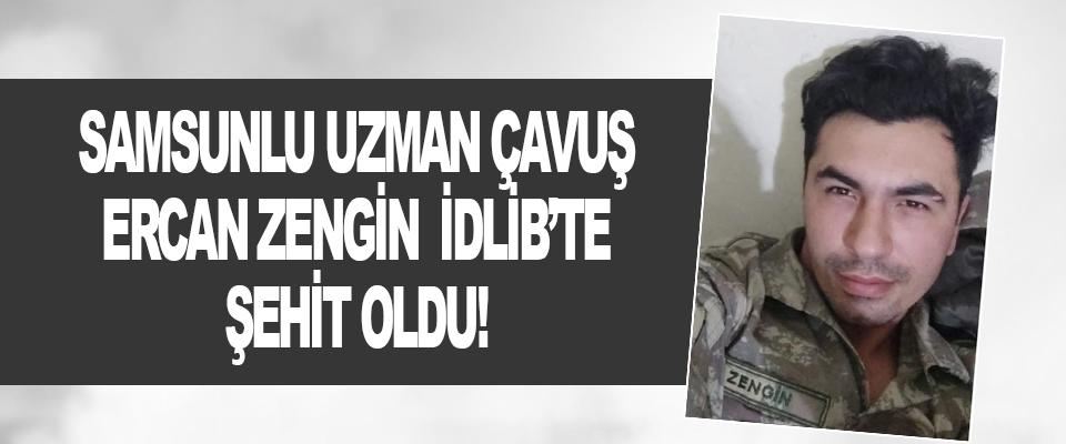 Samsunlu Uzman Çavuş Ercan Zengin İdlib'te Şehit Oldu!