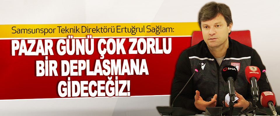Samsunspor Teknik Direktörü Ertuğrul Sağlam: Pazar Günü Çok Zorlu Bir Deplasmana Gideceğiz!