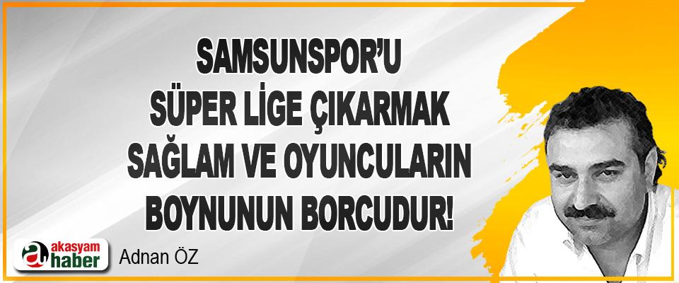 Samsunspor'u Süper Lige çıkarmak Sağlam ile oyuncuların boynunun borcudur!
