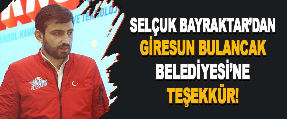 Selçuk Bayraktar'dan Giresun Bulancak Belediyesi'ne Teşekkür!