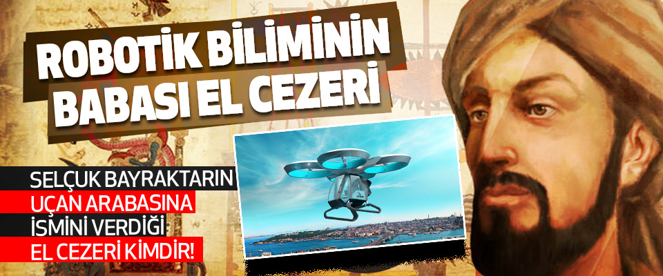 Selçuk Bayraktarın Uçan Arabasına İsmini Verdiği El Cezeri Kimdir!