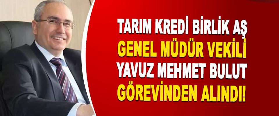 Tarım Kredi Birlik Aş Genel Müdür Vekili Yavuz Mehmet Bulut Görevinden Alındı!