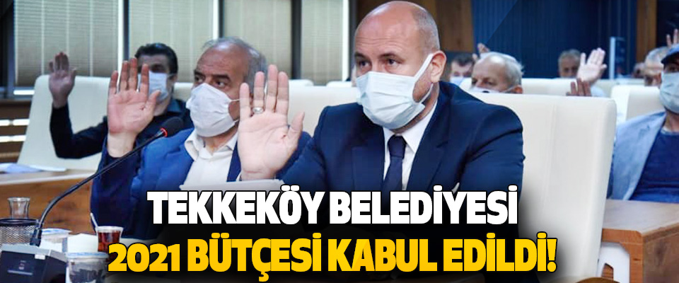 Tekkeköy Belediyesi 2021 Bütçesi Kabul Edildi!