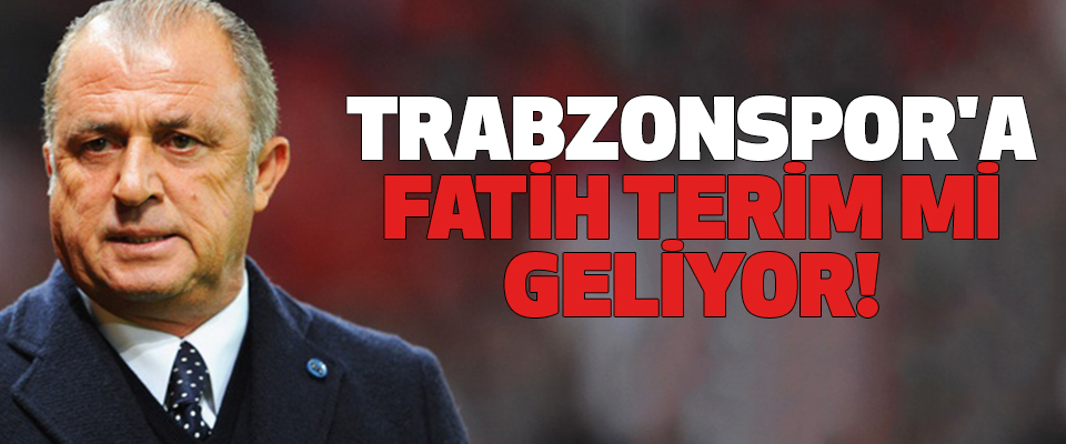 Trabzonspor'a Fatih Terim mi geliyor!