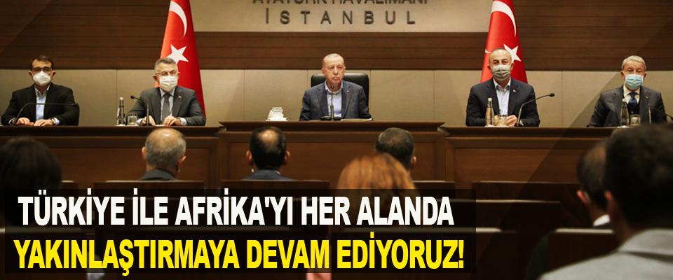 Türkiye ile Afrika'yı her alanda yakınlaştırmaya devam ediyoruz!