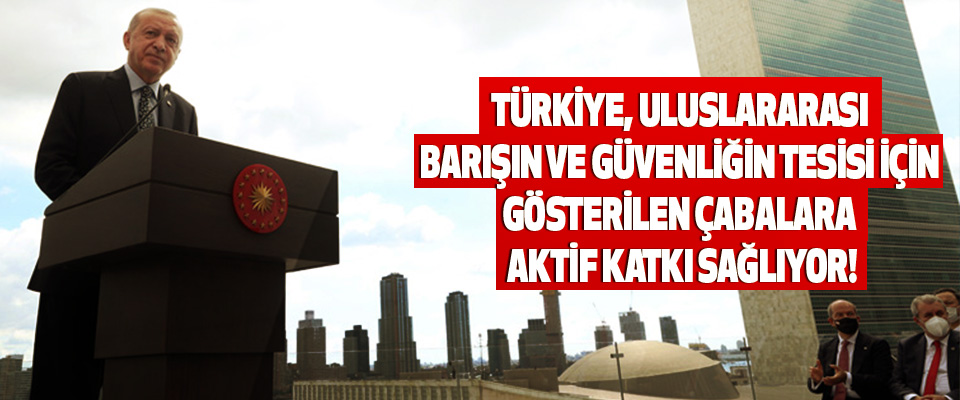 Türkiye, uluslararası barışın ve güvenliğin tesisi için gösterilen çabalara aktif katkı sağlıyor!