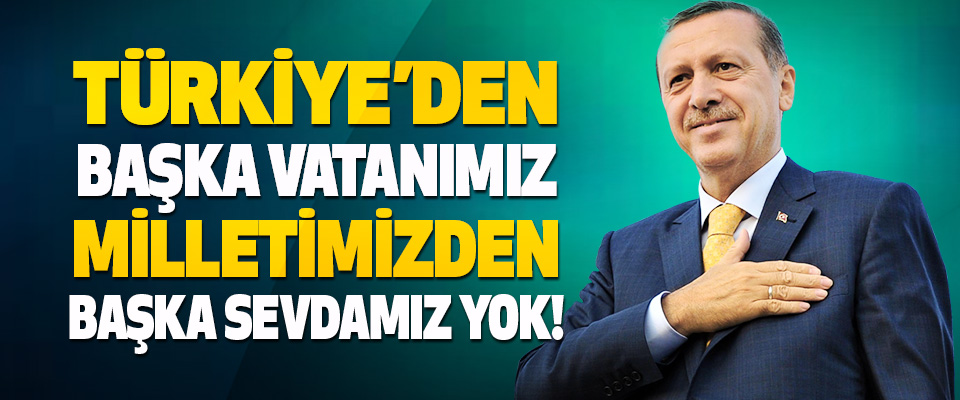Türkiye'den Başka Vatanımız, Milletimizden Başka Sevdamız Yok!