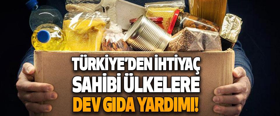 Türkiye'den İhtiyaç Sahibi Ülkelere Dev Gıda Yardımı!