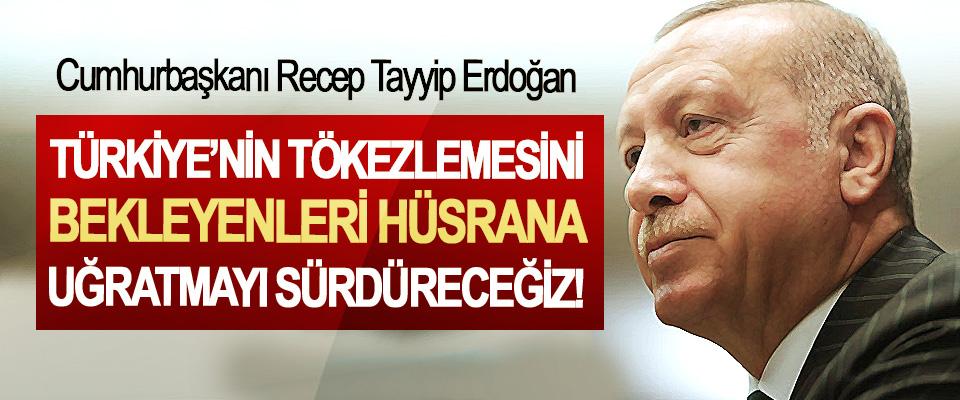 Türkiye'nin Tökezlemesini Bekleyenleri Hüsrana Uğratmayı Sürdüreceğiz!