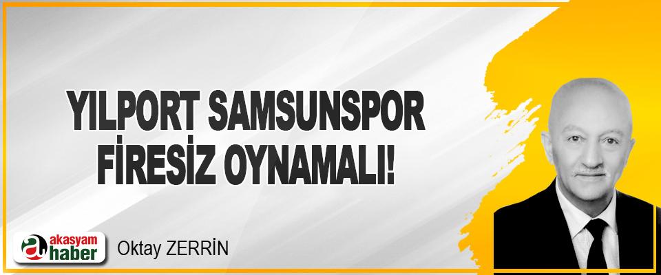 Yılport Samsunspor Firesiz Oynamalı!