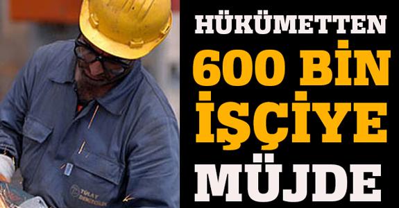 HÜKÜMETTEN 600 BİN ÇALIŞANA MÜJDE GELİYOR!