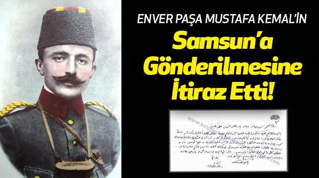 Enver Paşa Mustafa Kemal'in Samsun'a Gönderilmesine İtiraz Etti!
