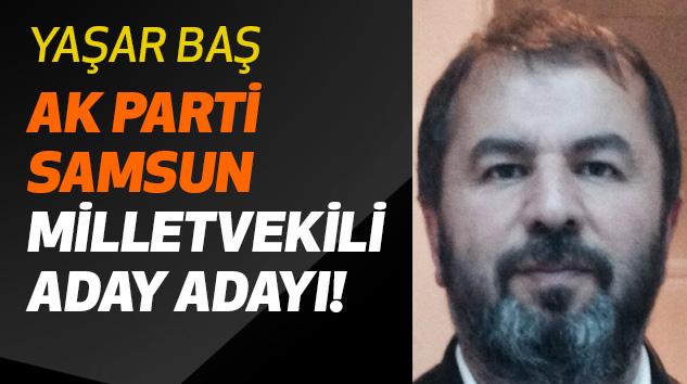 Yaşar Baş Ak Parti Samsun Milletvekili Aday Adayı!
