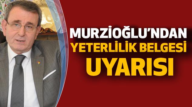 """Murzioğlu'ndan """"Yeterlilik Belgesi"""" Uyarısı"""