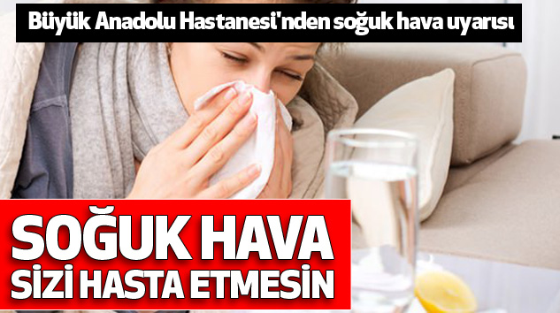 Büyük Anadolu Hastanesi'nden soğuk hava uyarısı