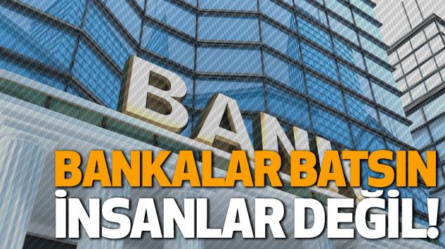 Bankalar Batsın, İnsanlar Değil!