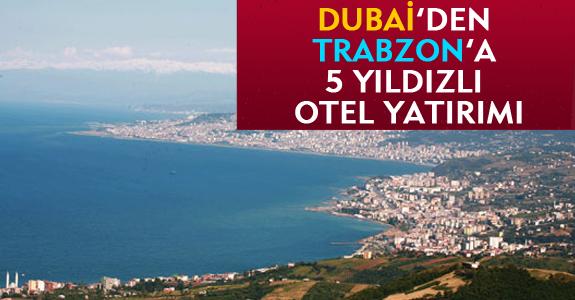 DUBAİ'DEN TRABZON'A 5 YILDIZLI OTEL YATIRIMI