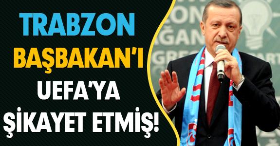 TRABZON BAŞBAKAN'I UEFA'YA ŞİKAYET ETMİŞ!