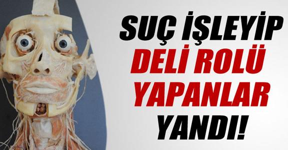 SUÇ İŞLEYİP DELİ ROLÜ YAPANLAR MR'LA AÇIĞA ÇIKACAK!